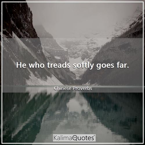 He who treads softly goes far.