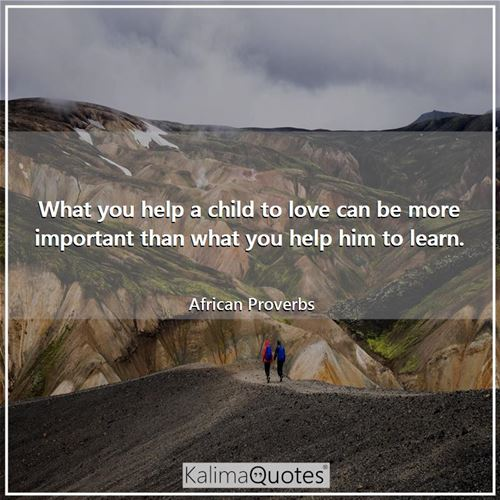 What you help a child to love can be more important than what you help him to learn. - African Proverbs