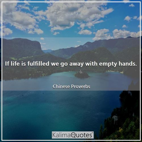 If life is fulfilled we go away with empty hands.