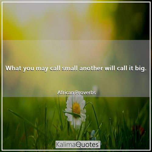 What you may call small another will call it big.
