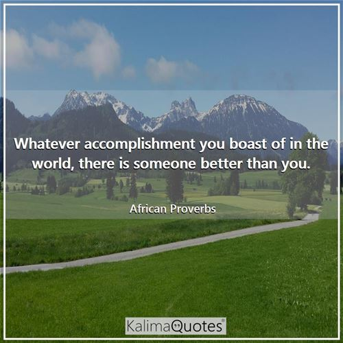 Whatever accomplishment you boast of in the world, there is someone better than you. - African Proverbs