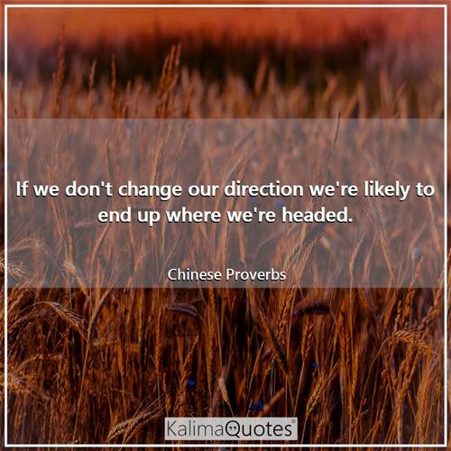 If we don't change our direction we're likely to end up where we're headed.
