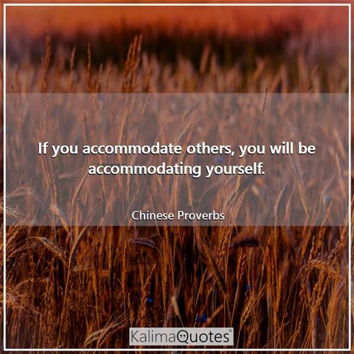 If you accommodate others, you will be accommodating yourself.