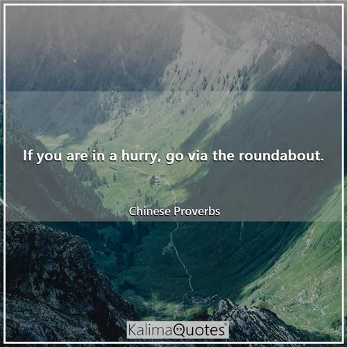 If you are in a hurry, go via the roundabout. - Chinese Proverbs