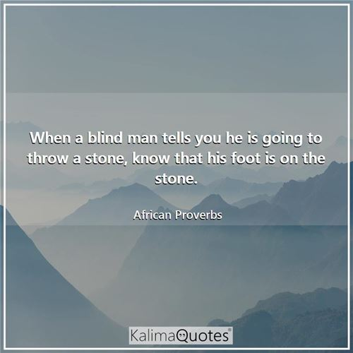 When a blind man tells you he is going to throw a stone, know that his foot is on the stone. - African Proverbs