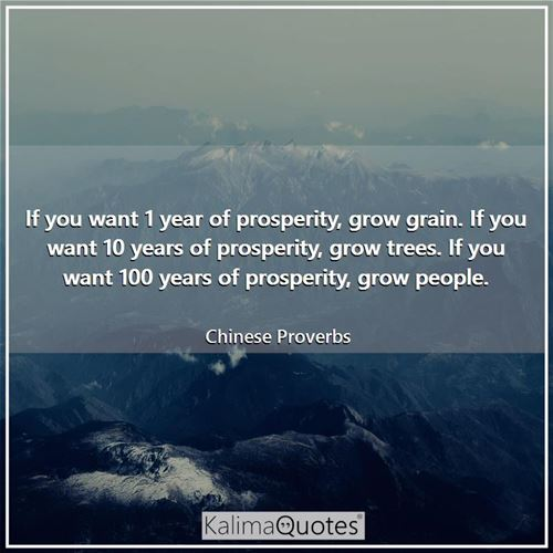 If you want 1 year of prosperity, grow grain. If you want 10 years of prosperity, grow trees. If you want 100 years of prosperity, grow people.