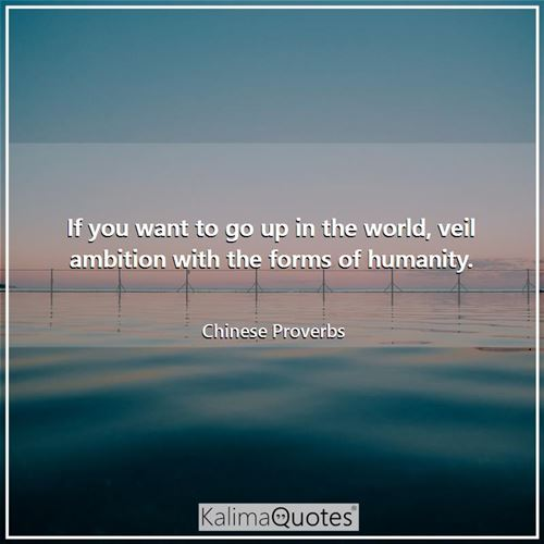 If you want to go up in the world, veil ambition with the forms of humanity.