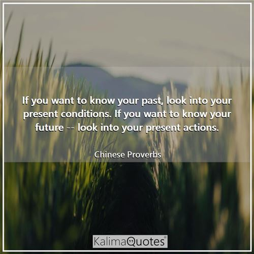 If you want to know your past, look into your present conditions. If you want to know your future -- look into your present actions.