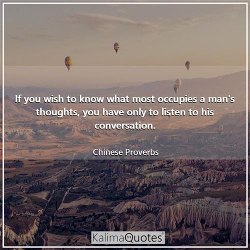 If you wish to know what most occupies a man's thoughts, you have only to listen to his conversation.