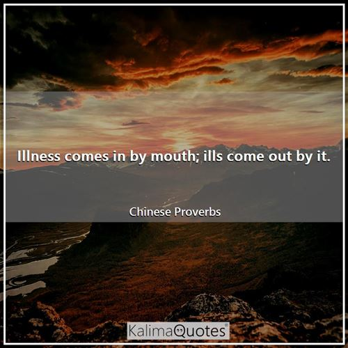 Illness comes in by mouth; ills come out by it.