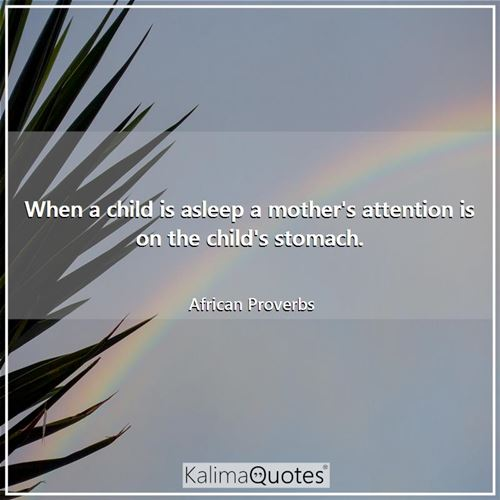 When a child is asleep a mother's attention is on the child's stomach. - African Proverbs