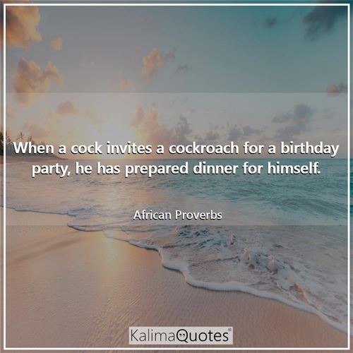 When a cock invites a cockroach for a birthday party, he has prepared dinner for himself. - African Proverbs