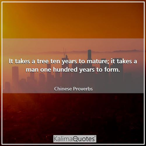 It takes a tree ten years to mature; it takes a man one hundred years to form.