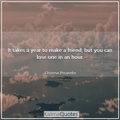 It takes a year to make a friend, but you can lose one in an hour. - Chinese Proverbs