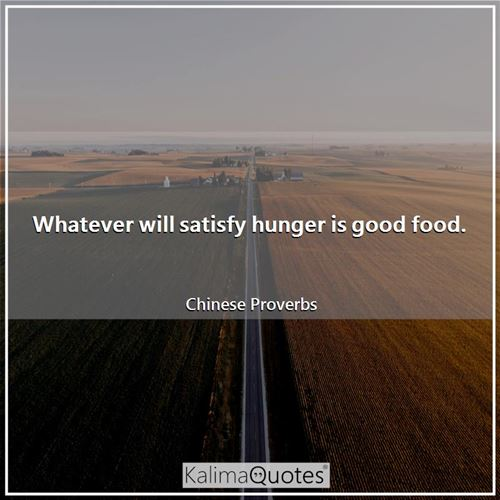 Whatever will satisfy hunger is good food. - Chinese Proverbs