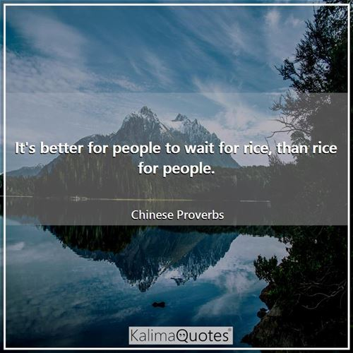 It's better for people to wait for rice, than rice for people. - Chinese Proverbs