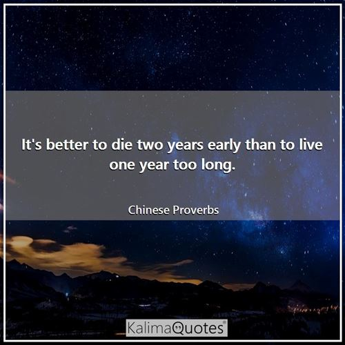 It's better to die two years early than to live one year too long.