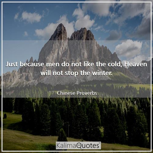 Just because men do not like the cold, Heaven will not stop the winter.