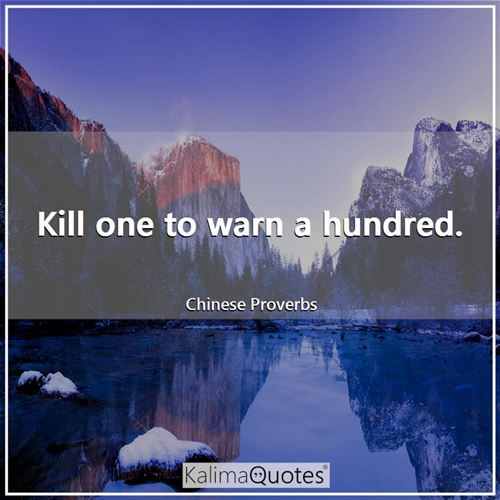 Kill one to warn a hundred. - Chinese Proverbs