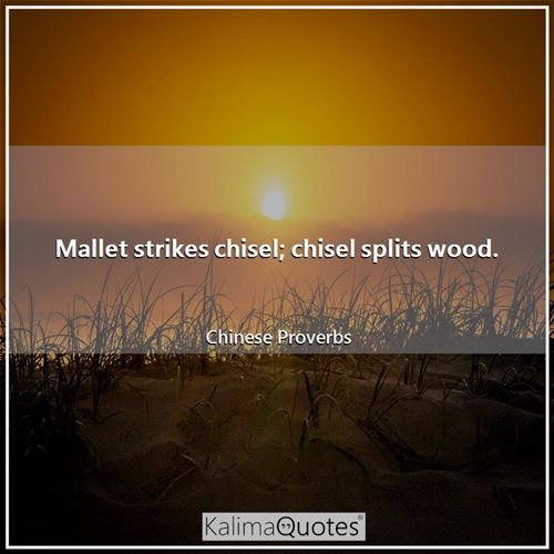 Mallet strikes chisel; chisel splits wood. - Chinese Proverbs