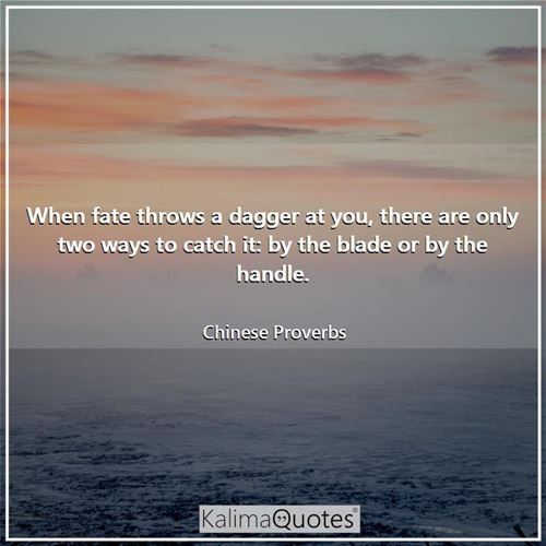 When fate throws a dagger at you, there are only two ways to catch it: by the blade or by the handle - Chinese Proverbs