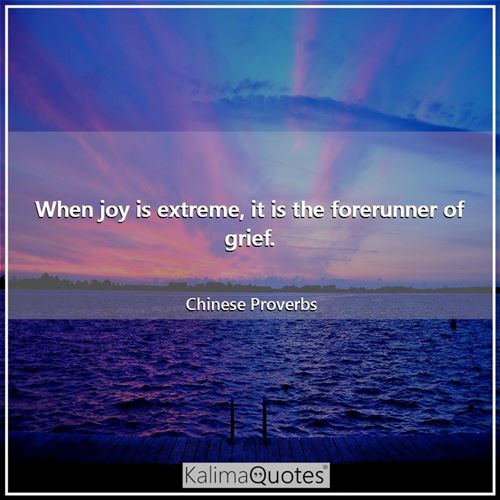When joy is extreme, it is the forerunner of grief. - Chinese Proverbs