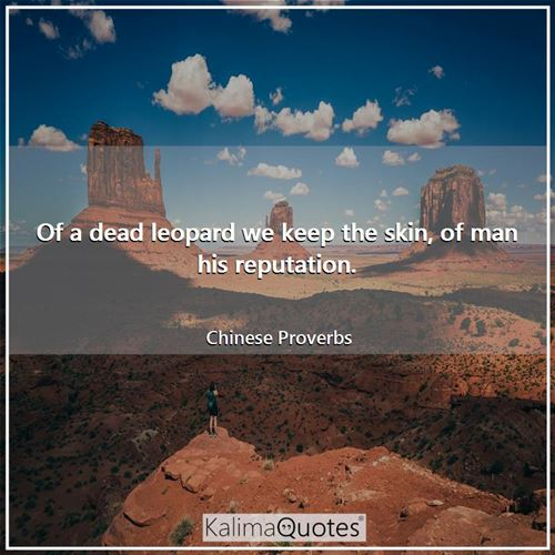 Of a dead leopard we keep the skin, of man his reputation. - Chinese Proverbs