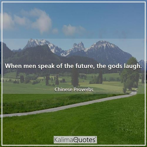 When men speak of the future, the gods laugh.