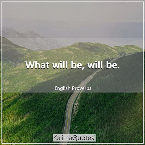 What will be, will be. - English Proverbs