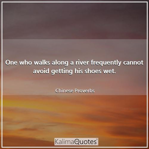 One who walks along a river frequently cannot avoid getting his shoes wet.