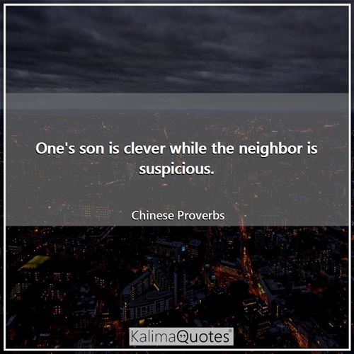 One's son is clever while the neighbor is suspicious. - Chinese Proverbs