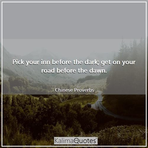 Pick your inn before the dark; get on your road before the dawn.
