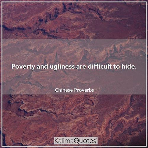 Poverty and ugliness are difficult to hide. - Chinese Proverbs