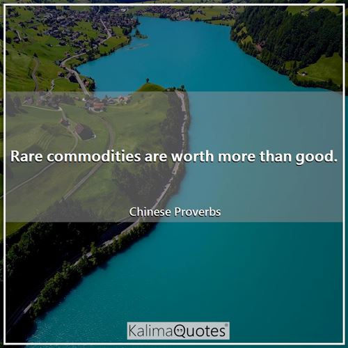 Rare commodities are worth more than good.