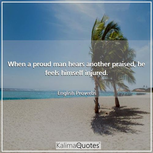 When a proud man hears another praised, he feels himself injured. - English Proverbs