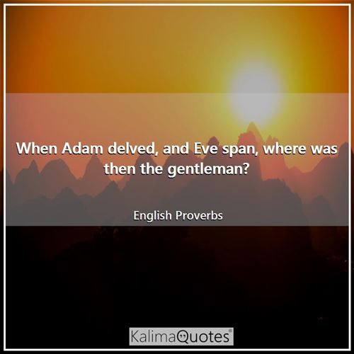 When Adam delved, and Eve span, where was then the gentleman? - English Proverbs