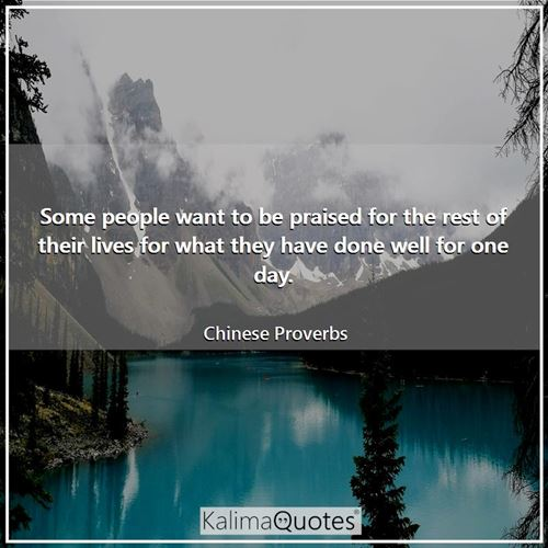 Some people want to be praised for the rest of their lives for what they have done well for one day.