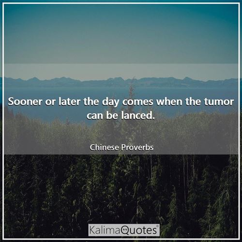 Sooner or later the day comes when the tumor can be lanced.