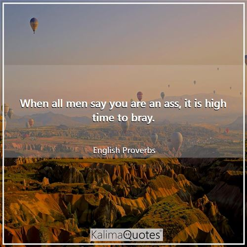 When all men say you are an ass, it is high time to bray. - English Proverbs