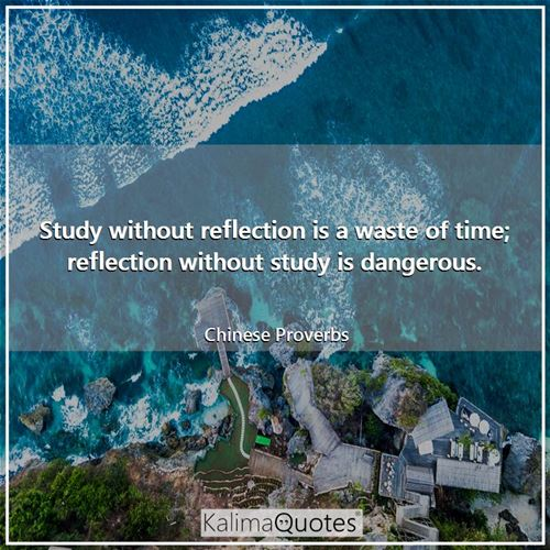 Study without reflection is a waste of time; reflection without study is dangerous.