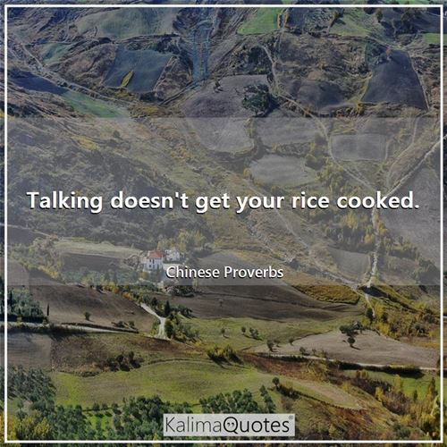 Talking doesn't get your rice cooked. - Chinese Proverbs