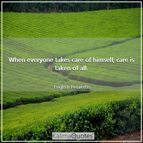 When everyone takes care of himself, care is taken of all. - English Proverbs