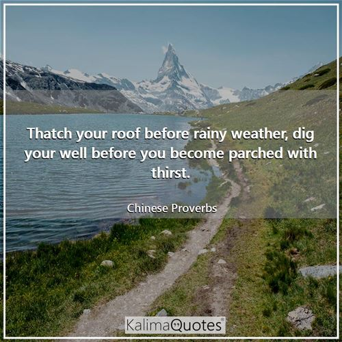 Thatch your roof before rainy weather, dig your well before you become parched with thirst.