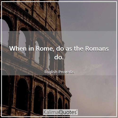 When in Rome, do as the Romans do. - English Proverbs