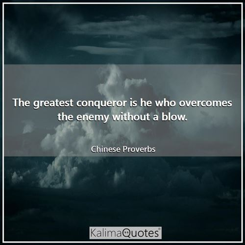 The greatest conqueror is he who overcomes the enemy without a blow.