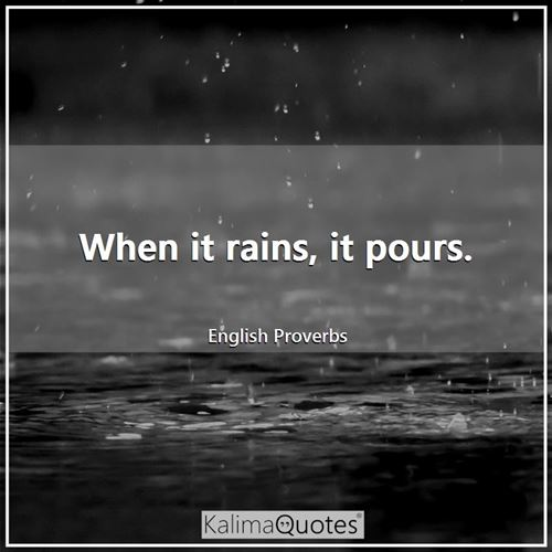 When it rains, it pours. - English Proverbs