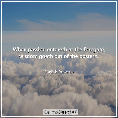 When passion entereth at the foregate, wisdom goeth out of the postern. - English Proverbs