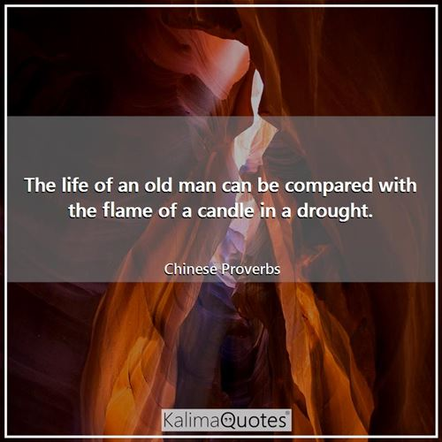 The life of an old man can be compared with the flame of a candle in a drought.
