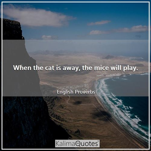 When the cat is away, the mice will play. - English Proverbs