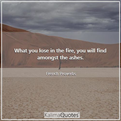 What you lose in the fire, you will find amongst the ashes.